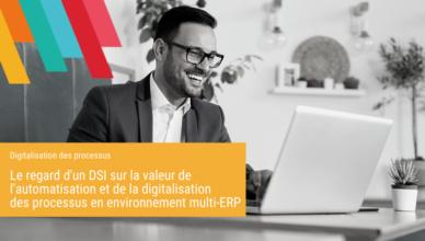 Le regard d'un DSI sur la valeur de l'automatisation et de la digitalisation des processus en environnement multi-ERP